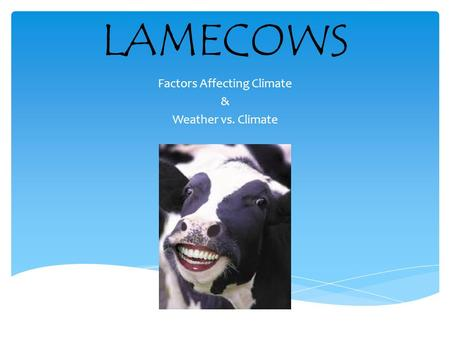 LAMECOWS Factors Affecting Climate & Weather vs. Climate.