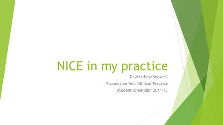 NICE in my practice Dr Matthew Snowsill Foundation Year Clinical Practice Student Champion 2011-12.