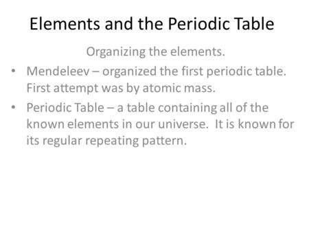 Elements and the Periodic Table Organizing the elements. Mendeleev – organized the first periodic table. First attempt was by atomic mass. Periodic Table.