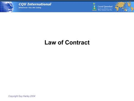 Copyright Guy Harley 2004 Law of Contract. Copyright Guy Harley 2004 Contract  An agreement between two or more persons that will be enforced by law.