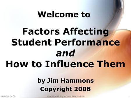 Revised 04-09Factors Affecting Student Performance1 Factors Affecting Student Performance and How to Influence Them by Jim Hammons Copyright 2008 Welcome.
