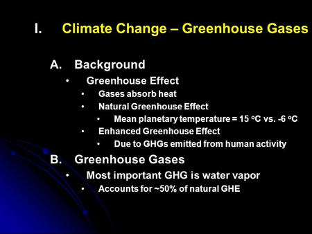 I. I.Climate Change – Greenhouse Gases A. A.Background Greenhouse Effect Gases absorb heat Natural Greenhouse Effect Mean planetary temperature = 15 o.