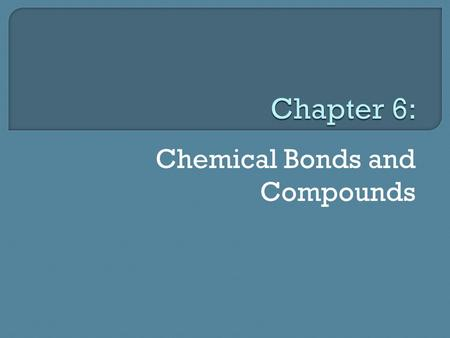 Chemical Bonds and Compounds.  Compounds have different properties from the elements that make them Most substances are compounds  Compound: substance.