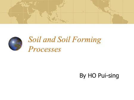 Soil and Soil Forming Processes By HO Pui-sing. Soil and Pedogenesis Soil as a Dynamic Body Physical and Chemical Properties of Soils Soil Profile Factors.
