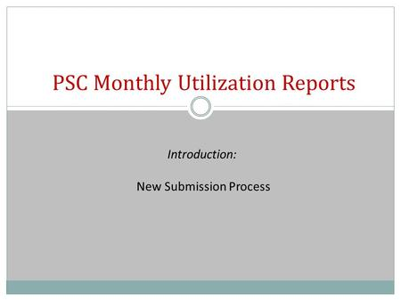 PSC Monthly Utilization Reports Introduction: New Submission Process.