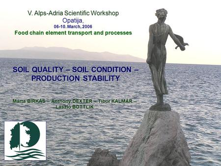 V. Alps-Adria Scientific Workshop Opatija, 06-10. March, 2006 Food chain element transport and processes SOIL QUALITY – SOIL CONDITION – PRODUCTION STABILITY.