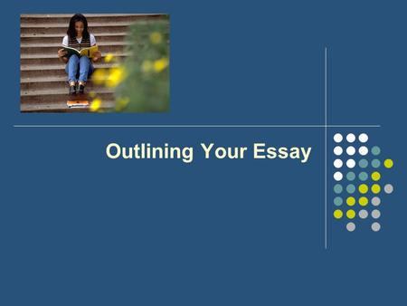 Outlining Your Essay. Know your General Purpose There are only three from which to choose –To Inform –To Persuade (includes Arguments) –To Entertain (includes.