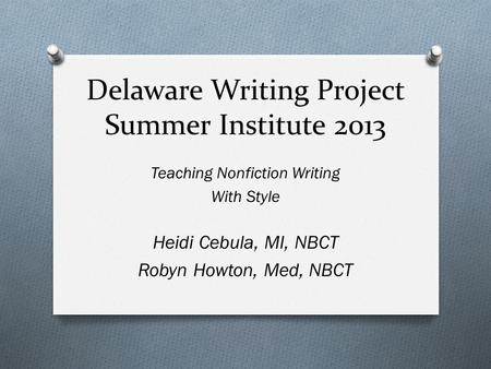 Delaware Writing Project Summer Institute 2013 Teaching Nonfiction Writing With Style Heidi Cebula, MI, NBCT Robyn Howton, Med, NBCT.