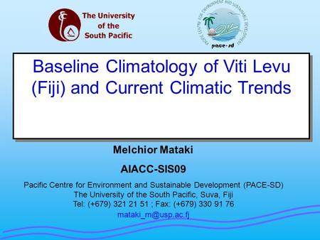 Baseline Climatology of Viti Levu (Fiji) and Current Climatic Trends Melchior Mataki AIACC-SIS09 Pacific Centre for Environment and Sustainable Development.