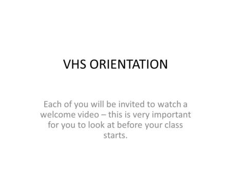 VHS ORIENTATION Each of you will be invited to watch a welcome video – this is very important for you to look at before your class starts.