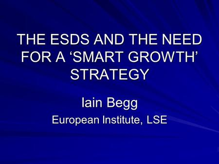THE ESDS AND THE NEED FOR A 'SMART GROWTH' STRATEGY Iain Begg European Institute, LSE.