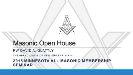 Masonic Open House RW DAVID A. GLATTLY THE GRAND LODGE OF NEW JERSEY F. & A.M. 2015 MINNESOTA ALL MASONIC MEMBERSHIP SEMINAR.