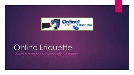Online Etiquette HOW TO PREPARE FOR ONLINE COUNSELING SESSION.