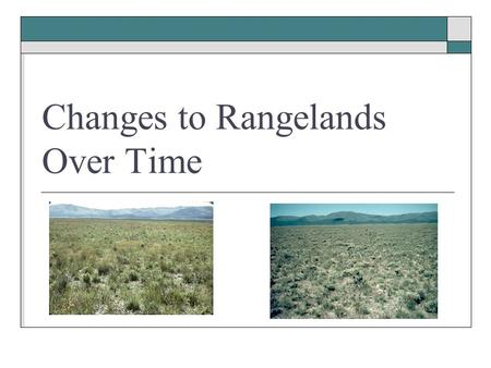Changes to Rangelands Over Time. Range Change Factors  Grazing  Fire  Invasive Species  Weather/Climate  Human Activities.