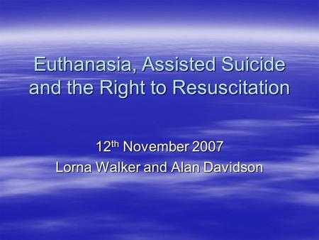 Euthanasia, Assisted Suicide and the Right to Resuscitation 12 th November 2007 Lorna Walker and Alan Davidson.