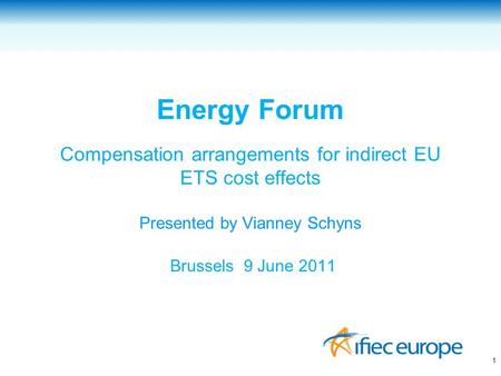 Energy Forum Compensation arrangements for indirect EU ETS cost effects Presented by Vianney Schyns Brussels 9 June 2011 1.