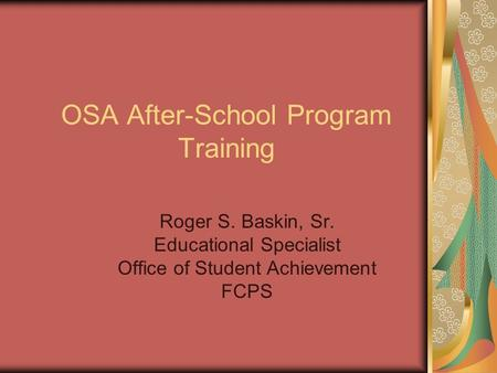 OSA After-School Program Training Roger S. Baskin, Sr. Educational Specialist Office of Student Achievement FCPS.
