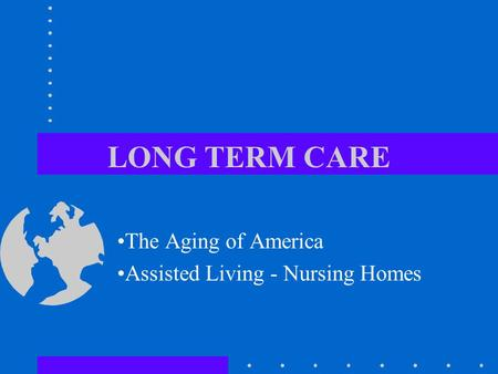 LONG TERM CARE The Aging of America Assisted Living - Nursing Homes.