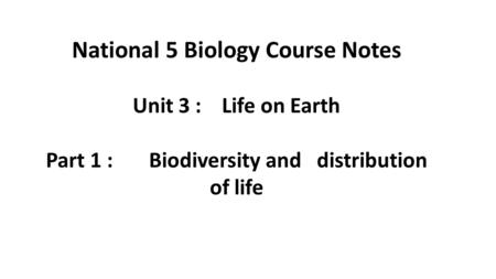 National 5 Biology Course Notes Unit 3 : Life on Earth Part 1 : Biodiversity and distribution of life.