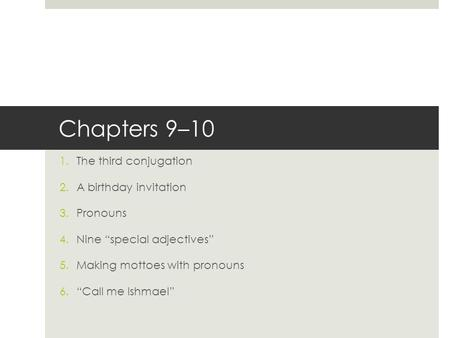 "Chapters 9–10 1.The third conjugation 2.A birthday invitation 3.Pronouns 4.Nine ""special adjectives"" 5.Making mottoes with pronouns 6.""Call me Ishmael"""