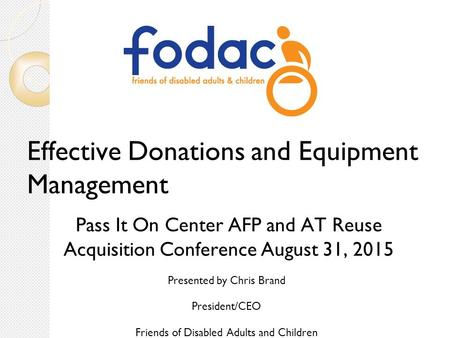 Effective Donations and Equipment Management Pass It On Center AFP and AT Reuse Acquisition Conference August 31, 2015 Presented by Chris Brand President/CEO.