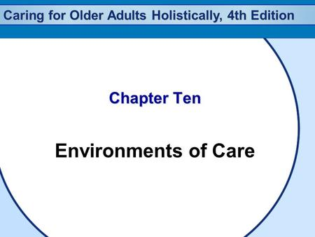 Caring for Older Adults Holistically, 4th Edition Chapter Ten Environments of Care.