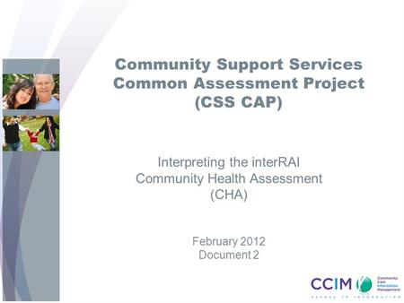 Community Support Services Common Assessment Project (CSS CAP) Interpreting the interRAI Community Health Assessment (CHA) February 2012 Document 2.