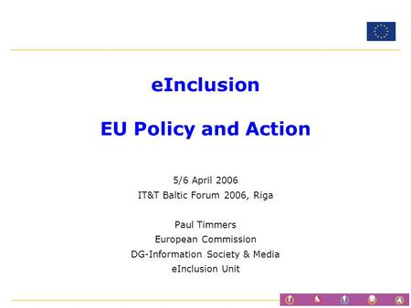 EInclusion EU Policy and Action 5/6 April 2006 IT&T Baltic Forum 2006, Riga Paul Timmers European Commission DG-Information Society & Media eInclusion.