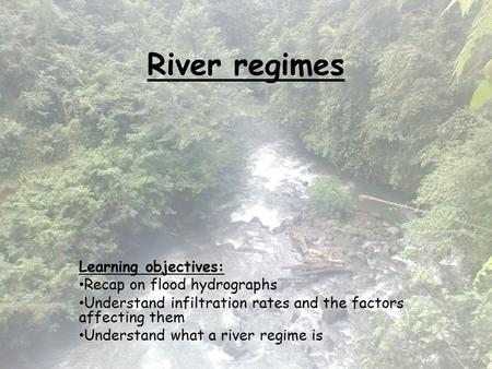 River regimes Learning objectives: Recap on flood hydrographs Understand infiltration rates and the factors affecting them Understand what a river regime.