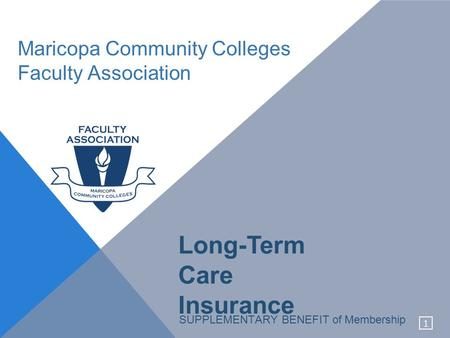 1 Maricopa Community Colleges Faculty Association SUPPLEMENTARY BENEFIT of Membership Long-Term Care Insurance.