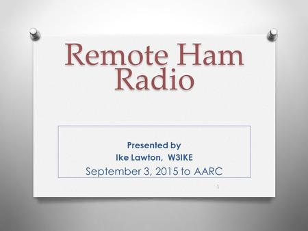 Remote Ham Radio Remote Ham Radio Presented by Ike Lawton, W3IKE September 3, 2015 to AARC 1.