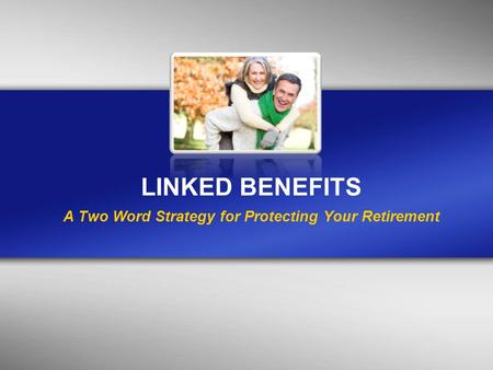 LINKED BENEFITS A Two Word Strategy for Protecting Your Retirement.