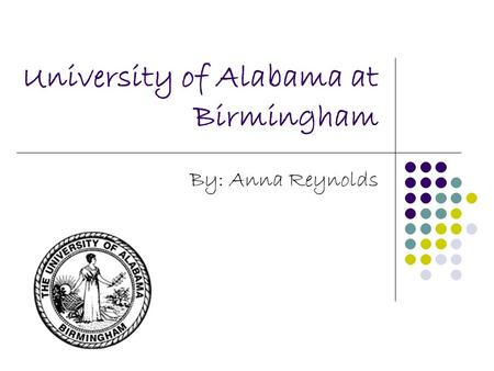 University of Alabama at Birmingham By: Anna Reynolds.