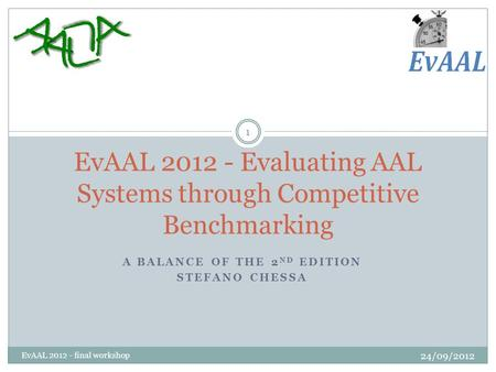 A BALANCE OF THE 2 ND EDITION STEFANO CHESSA EvAAL 2012 - Evaluating AAL Systems through Competitive Benchmarking 1 EvAAL 2012 - final workshop 24/09/2012.