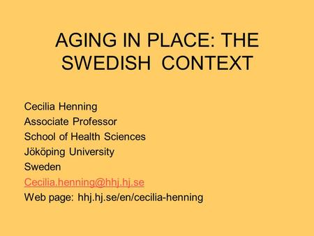 AGING IN PLACE: THE SWEDISH CONTEXT Cecilia Henning Associate Professor School of Health Sciences Jököping University Sweden