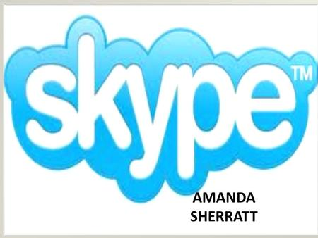 AMANDA SHERRATT. What is SKYPE ? COMPUTER PROGRAM AND VOICE OVER INTERNET PROTOCOL USE IT TO PERFORM VIDEO CONFERENCES, SEND INSTANT MESSAGES AND TEXT.