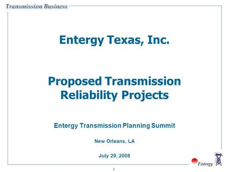 1 Entergy Texas, Inc. Proposed Transmission Reliability Projects Entergy Transmission Planning Summit New Orleans, LA July 29, 2008.