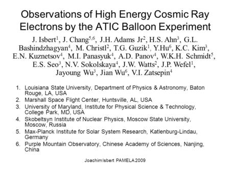 Joachim Isbert PAMELA 2009 Observations of High Energy Cosmic Ray Electrons by the ATIC Balloon Experiment 1.Louisiana State University, Department of.