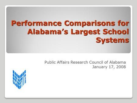 Performance Comparisons for Alabama's Largest School Systems Public Affairs Research Council of Alabama January 17, 2008.