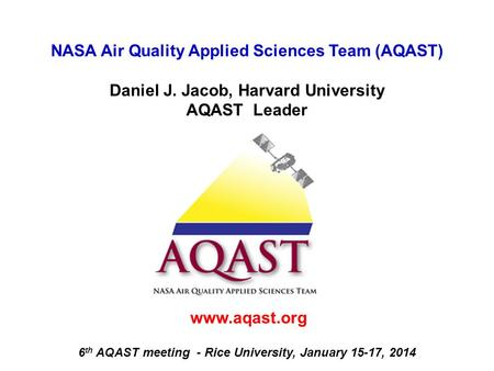 NASA Air Quality Applied Sciences Team (AQAST) Daniel J. Jacob, Harvard University AQAST Leader www.aqast.org 6 th AQAST meeting - Rice University, January.