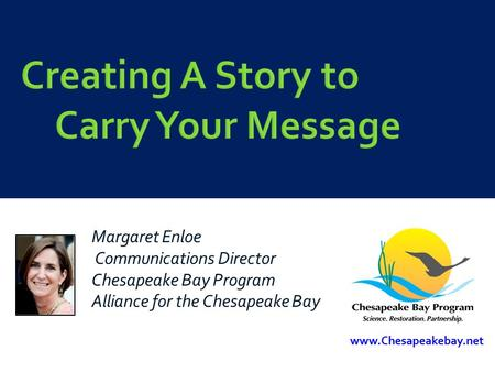 Creating A Story to Carry Your Message Margaret Enloe Communications Director Chesapeake Bay Program Alliance for the Chesapeake Bay www.Chesapeakebay.net.