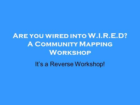 Are you wired into W.I.R.E.D? A Community Mapping Workshop It's a Reverse Workshop!