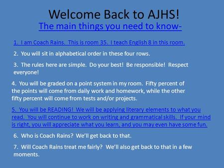 Welcome Back to AJHS! The main things you need to know- 1. I am Coach Rains. This is room 35. I teach English 8 in this room. 2. You will sit in alphabetical.