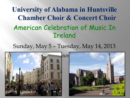 University of Alabama in Huntsville Chamber Choir & Concert Choir American Celebration of Music In Ireland Sunday, May 5 – Tuesday, May 14, 2013 Provided.