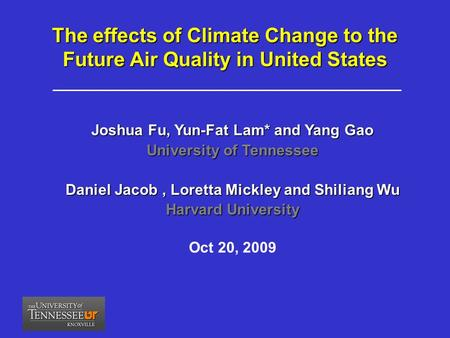 Joshua Fu, Yun-Fat Lam* and Yang Gao University of Tennessee Daniel Jacob, Loretta Mickley and Shiliang Wu Harvard University Oct 20, 2009 The effects.