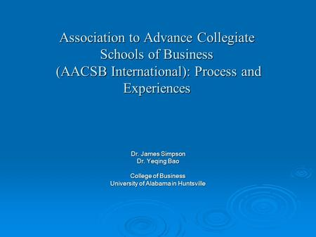 Association to Advance Collegiate Schools of Business (AACSB International): Process and Experiences Dr. James Simpson Dr. Yeqing Bao College of Business.
