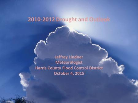 Jeffrey Lindner Meteorologist Harris County Flood Control District October 4, 2015 2010-2012 Drought and Outlook.