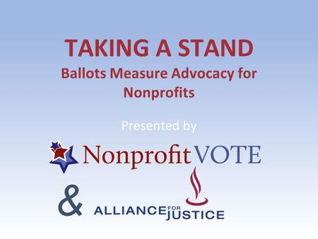 TAKING A STAND Ballots Measure Advocacy for Nonprofits Presented by &