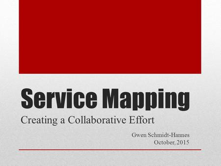 Service Mapping Creating a Collaborative Effort Gwen Schmidt-Hannes October, 2015.