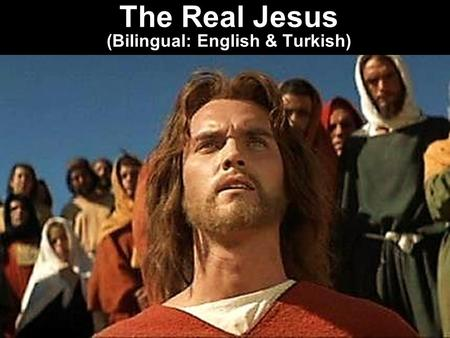 The Real Jesus (Bilingual: English & Turkish). Note: Any videos in this presentation will only play online. After you download the slideshow, you will.